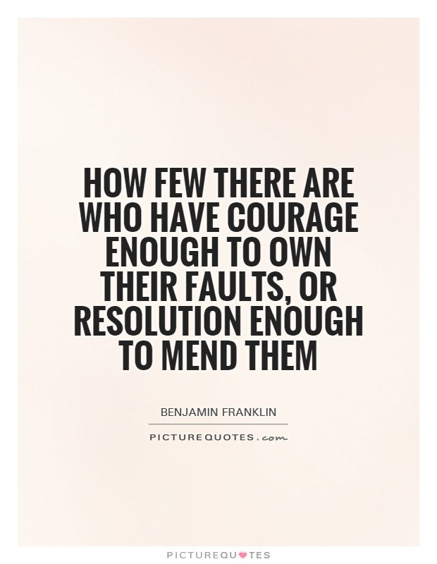 How few there are who have courage enough to own their faults, or resolution enough to mend them Picture Quote #1