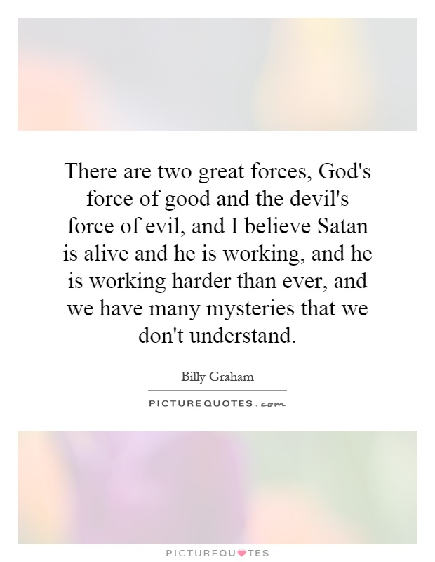 There are two great forces, God's force of good and the devil's force of evil, and I believe Satan is alive and he is working, and he is working harder than ever, and we have many mysteries that we don't understand Picture Quote #1