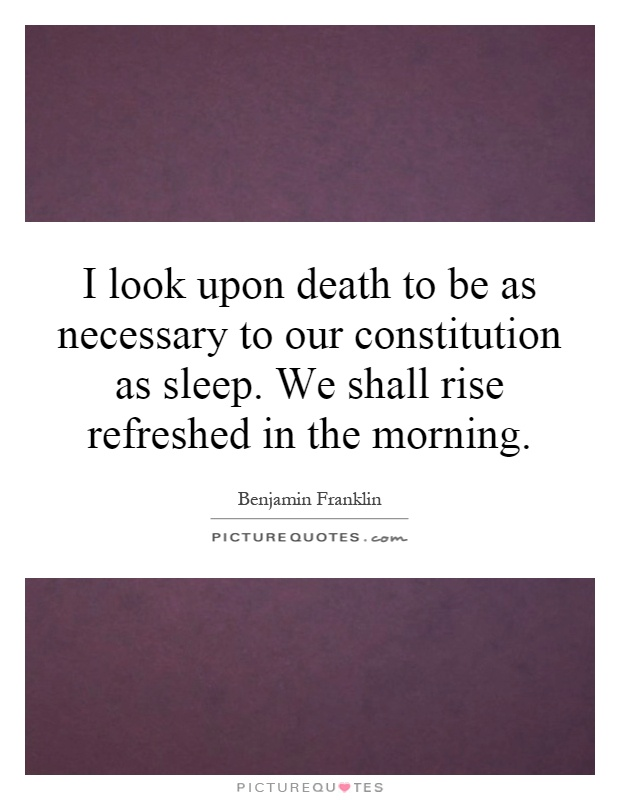 I look upon death to be as necessary to our constitution as sleep. We shall rise refreshed in the morning Picture Quote #1