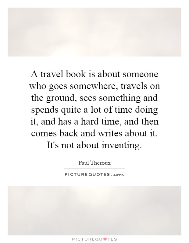 A travel book is about someone who goes somewhere, travels on the ground, sees something and spends quite a lot of time doing it, and has a hard time, and then comes back and writes about it. It's not about inventing Picture Quote #1
