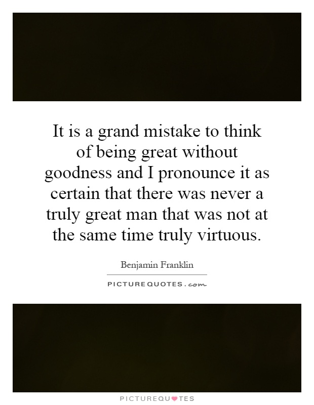 It is a grand mistake to think of being great without goodness and I pronounce it as certain that there was never a truly great man that was not at the same time truly virtuous Picture Quote #1