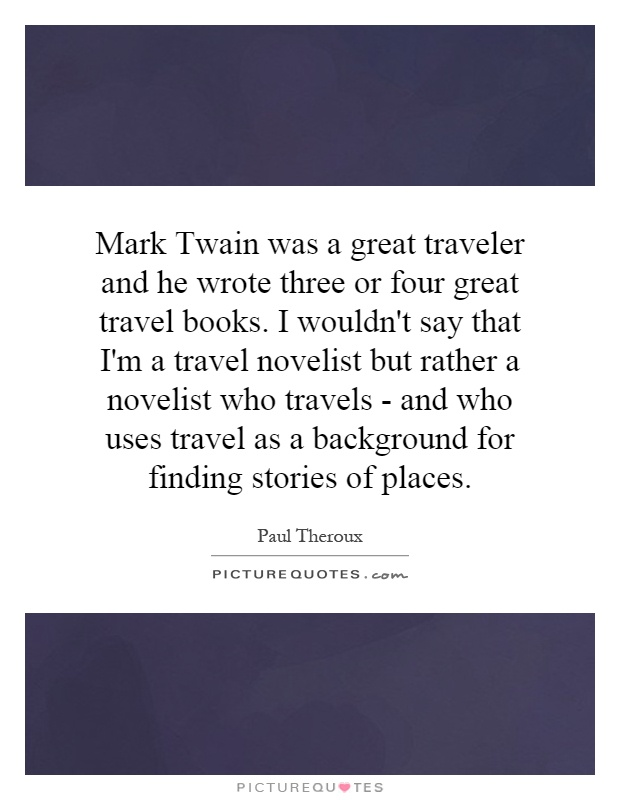 Mark Twain was a great traveler and he wrote three or four great travel books. I wouldn't say that I'm a travel novelist but rather a novelist who travels - and who uses travel as a background for finding stories of places Picture Quote #1