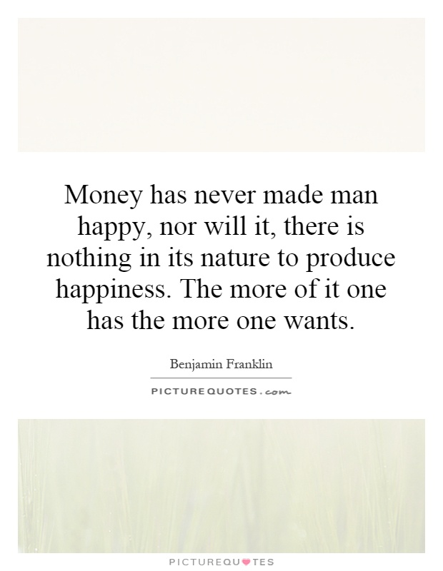 Money has never made man happy, nor will it, there is nothing in its nature to produce happiness. The more of it one has the more one wants Picture Quote #1