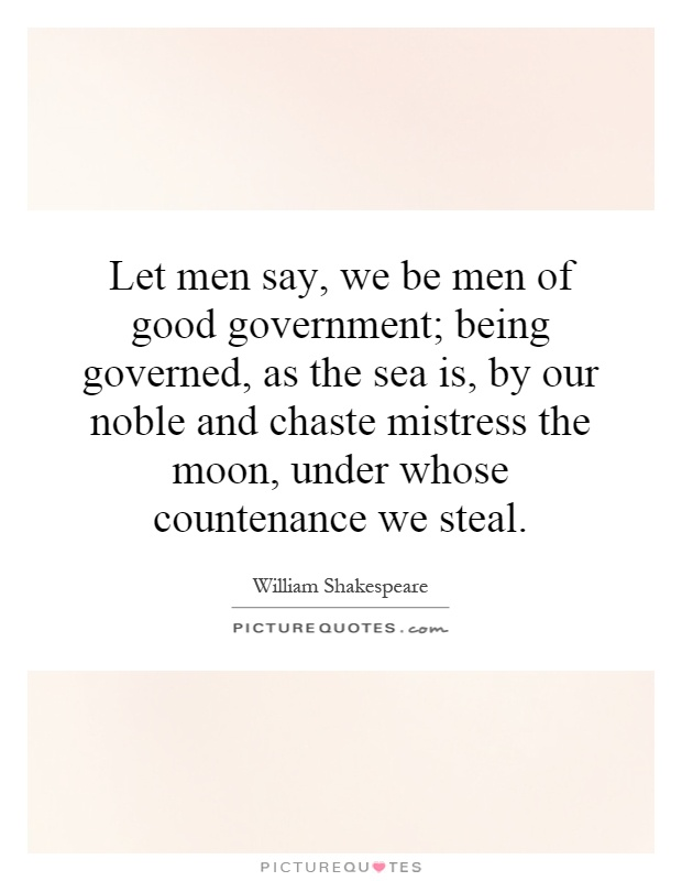 Let men say, we be men of good government; being governed, as the sea is, by our noble and chaste mistress the moon, under whose countenance we steal Picture Quote #1