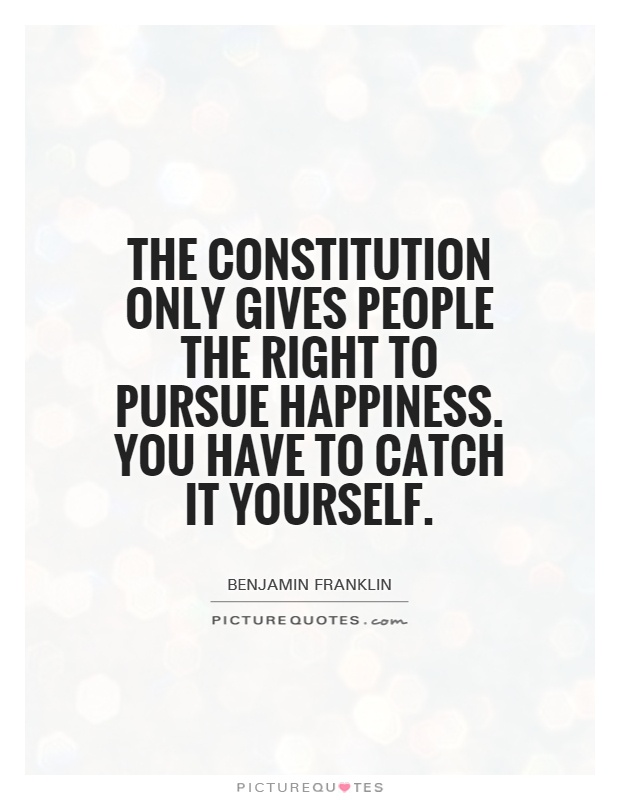 The Constitution only gives people the right to pursue happiness. You have to catch it yourself Picture Quote #1