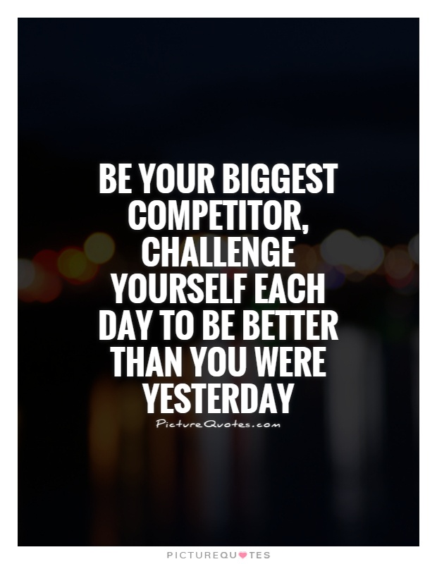 Be your biggest competitor, challenge yourself each day to be better than you were yesterday Picture Quote #1
