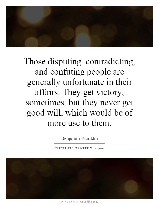 Those disputing, contradicting, and confuting people are generally unfortunate in their affairs. They get victory, sometimes, but they never get good will, which would be of more use to them Picture Quote #1