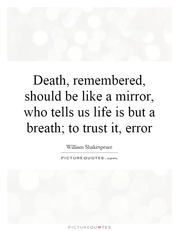 Death, remembered, should be like a mirror, who tells us life is but a breath; to trust it, error Picture Quote #1