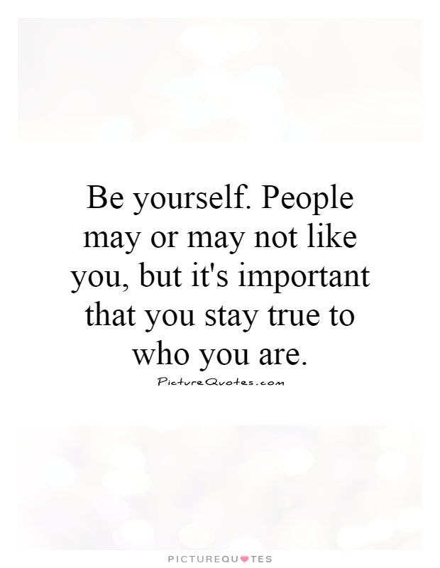 Be yourself. People may or may not like you, but it's important that you stay true to who you are Picture Quote #1