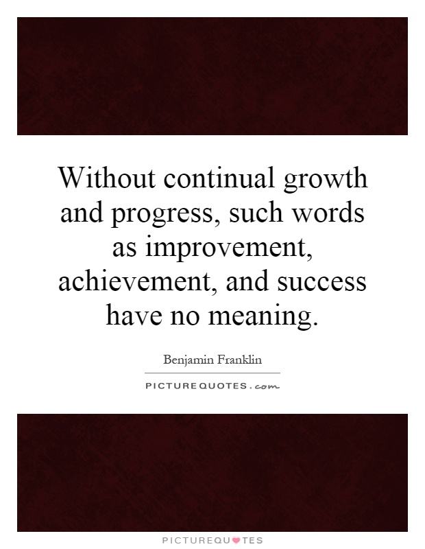 Without continual growth and progress, such words as improvement, achievement, and success have no meaning Picture Quote #1