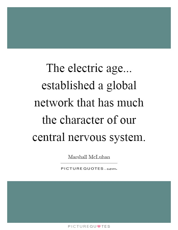 The electric age... established a global network that has much the character of our central nervous system Picture Quote #1