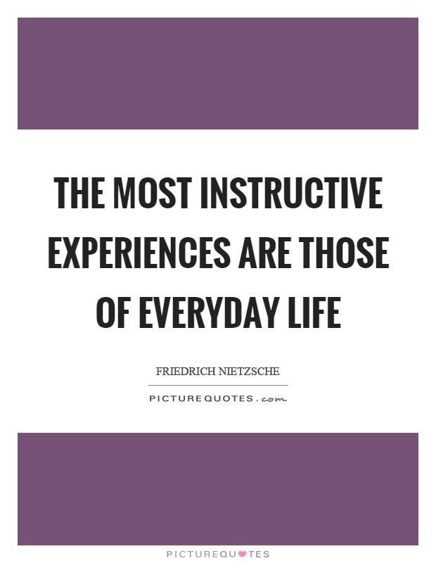The most instructive experiences are those of everyday life Picture Quote #1