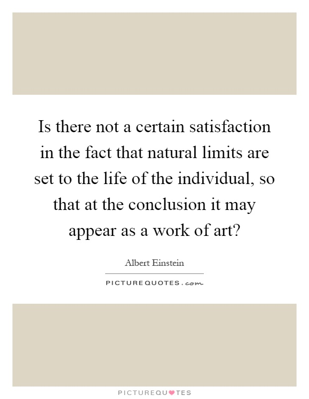 Is there not a certain satisfaction in the fact that natural limits are set to the life of the individual, so that at the conclusion it may appear as a work of art? Picture Quote #1