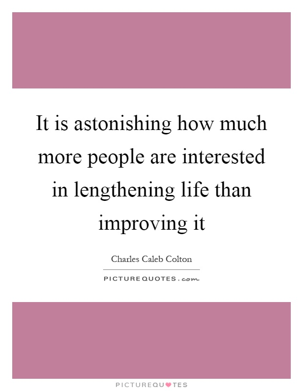 It is astonishing how much more people are interested in lengthening life than improving it Picture Quote #1