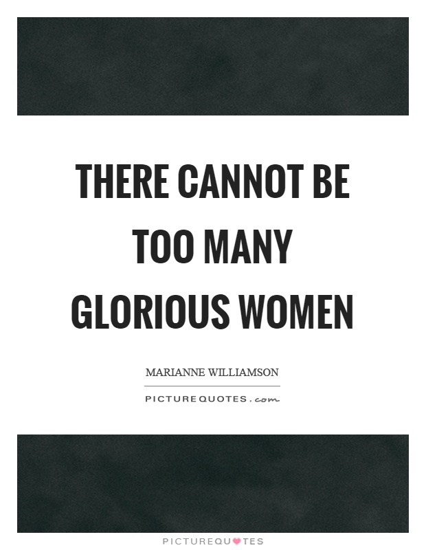 There cannot be too many glorious women Picture Quote #1