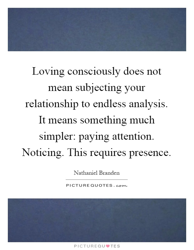 Loving consciously does not mean subjecting your relationship to endless analysis. It means something much simpler: paying attention. Noticing. This requires presence Picture Quote #1