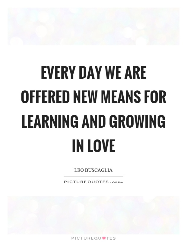 Every day we are offered new means for learning and growing in love Picture Quote #1