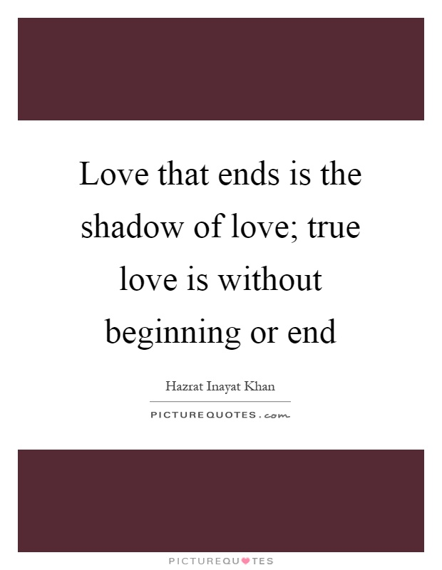 Love that ends is the shadow of love; true love is without beginning or end Picture Quote #1