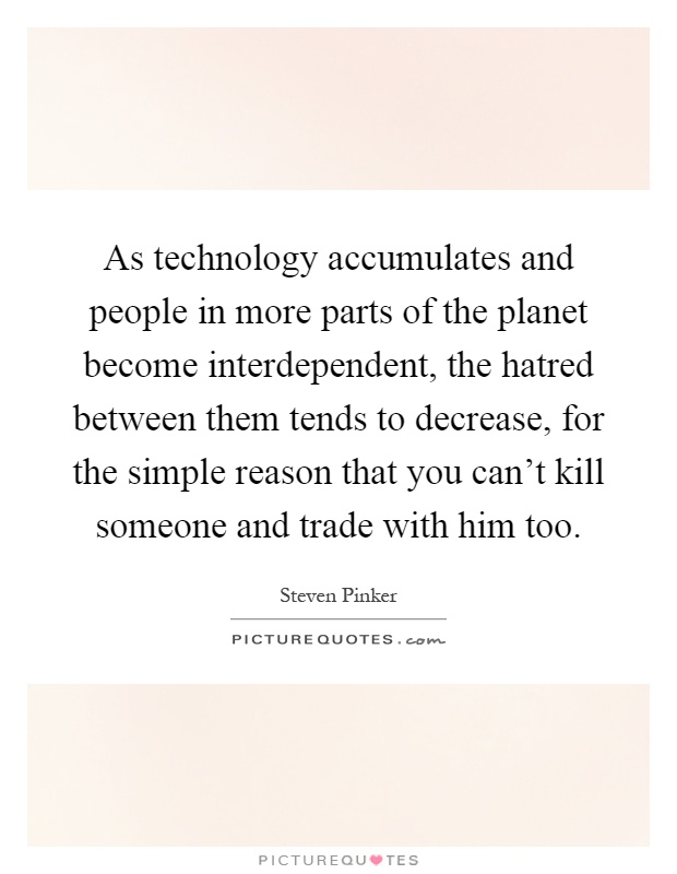 As technology accumulates and people in more parts of the planet become interdependent, the hatred between them tends to decrease, for the simple reason that you can't kill someone and trade with him too Picture Quote #1