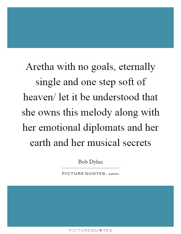 Aretha with no goals, eternally single and one step soft of heaven/ let it be understood that she owns this melody along with her emotional diplomats and her earth and her musical secrets Picture Quote #1