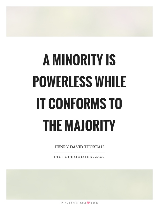 A minority is powerless while it conforms to the majority Picture Quote #1