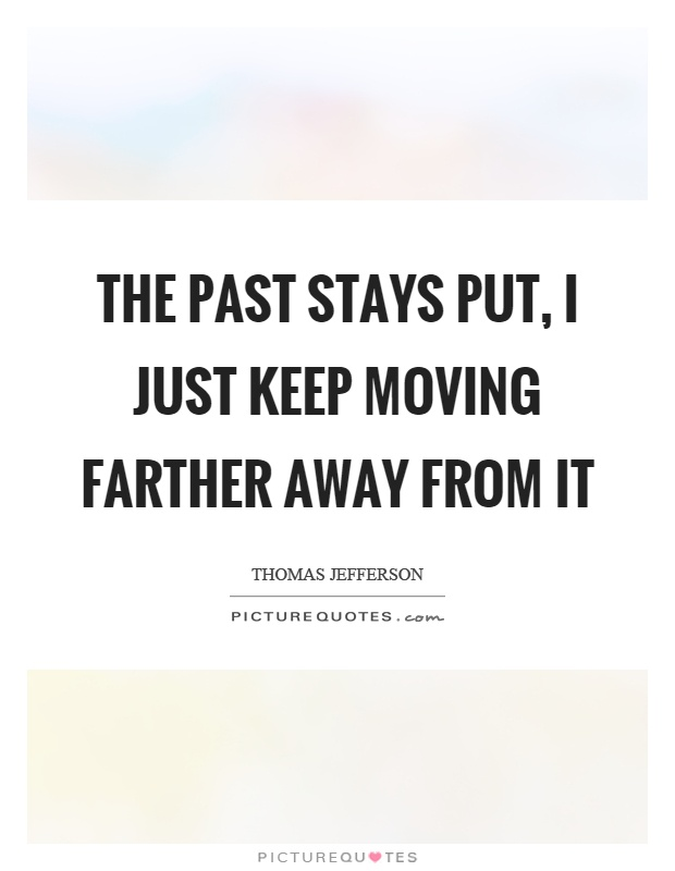 The past stays put, I just keep moving farther away from it Picture Quote #1