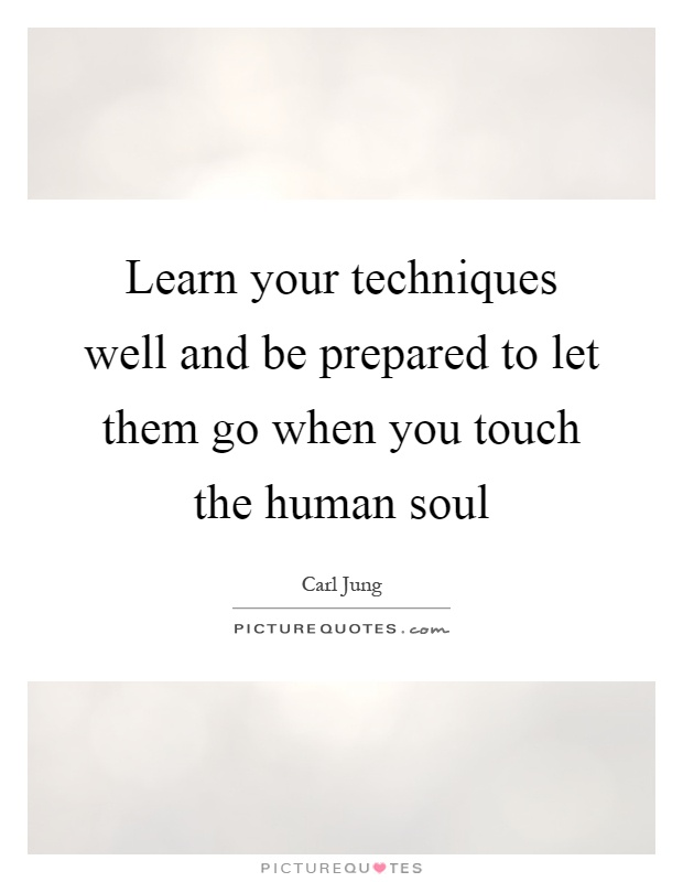 Learn your techniques well and be prepared to let them go when you touch the human soul Picture Quote #1