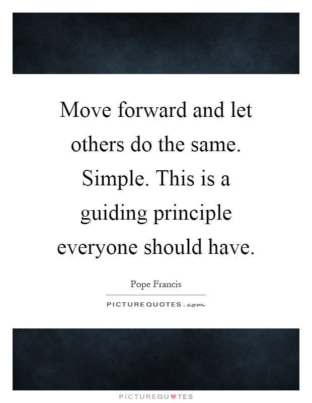 Move forward and let others do the same. Simple. This is a guiding principle everyone should have Picture Quote #1