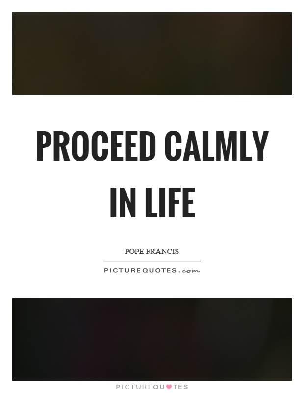 Proceed calmly in life Picture Quote #1