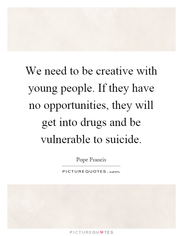We need to be creative with young people. If they have no opportunities, they will get into drugs and be vulnerable to suicide Picture Quote #1