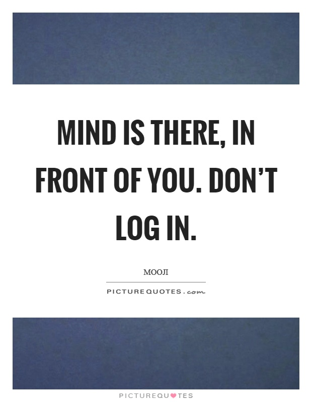 Mind is there, in front of you. Don't log in Picture Quote #1