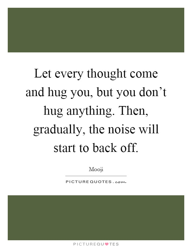 Let every thought come and hug you, but you don't hug anything. Then, gradually, the noise will start to back off Picture Quote #1
