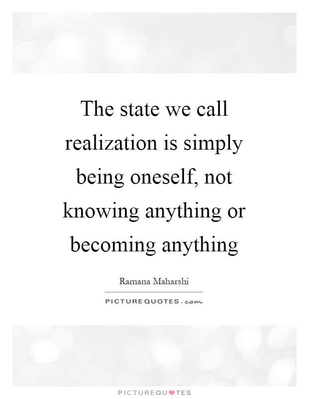 The state we call realization is simply being oneself, not knowing anything or becoming anything Picture Quote #1