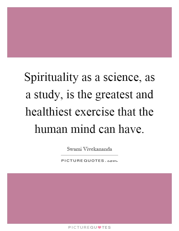 Spirituality as a science, as a study, is the greatest and healthiest exercise that the human mind can have Picture Quote #1