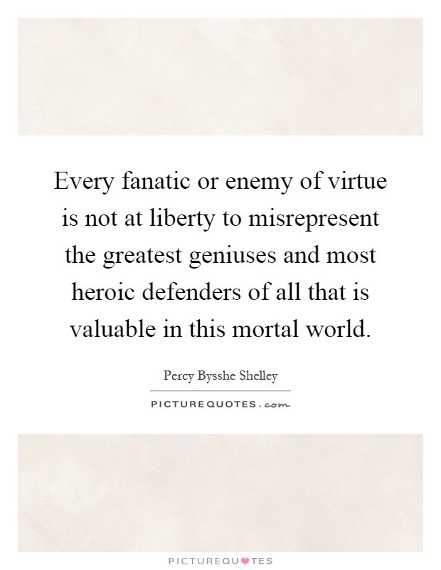 Every fanatic or enemy of virtue is not at liberty to misrepresent the greatest geniuses and most heroic defenders of all that is valuable in this mortal world Picture Quote #1