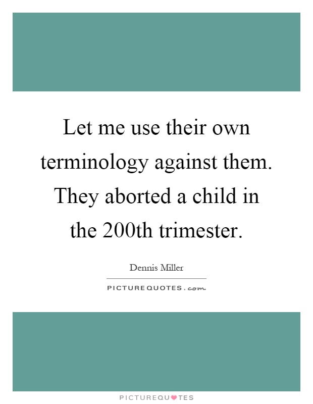 Let me use their own terminology against them. They aborted a child in the 200th trimester Picture Quote #1