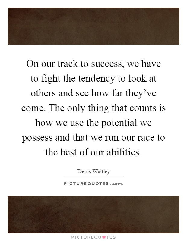 On our track to success, we have to fight the tendency to look at others and see how far they've come. The only thing that counts is how we use the potential we possess and that we run our race to the best of our abilities Picture Quote #1