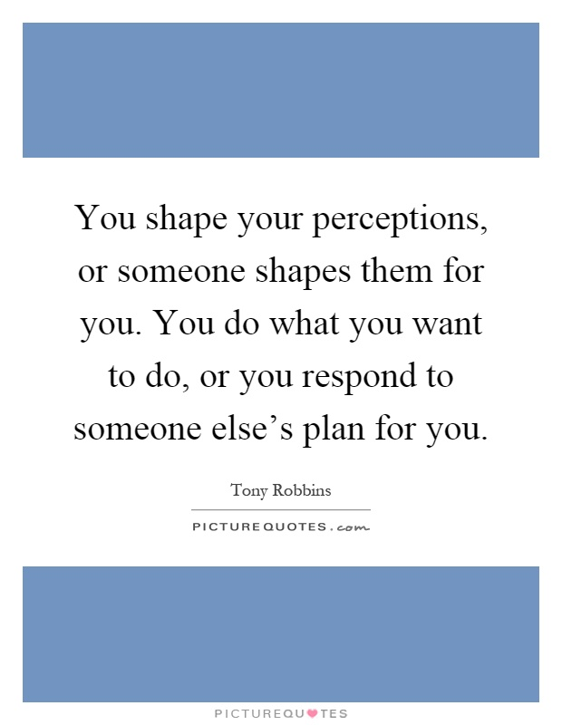 You shape your perceptions, or someone shapes them for you. You do what you want to do, or you respond to someone else's plan for you Picture Quote #1