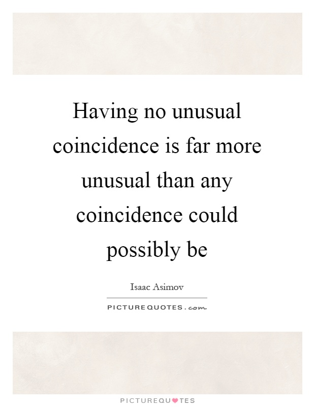 Having no unusual coincidence is far more unusual than any coincidence could possibly be Picture Quote #1