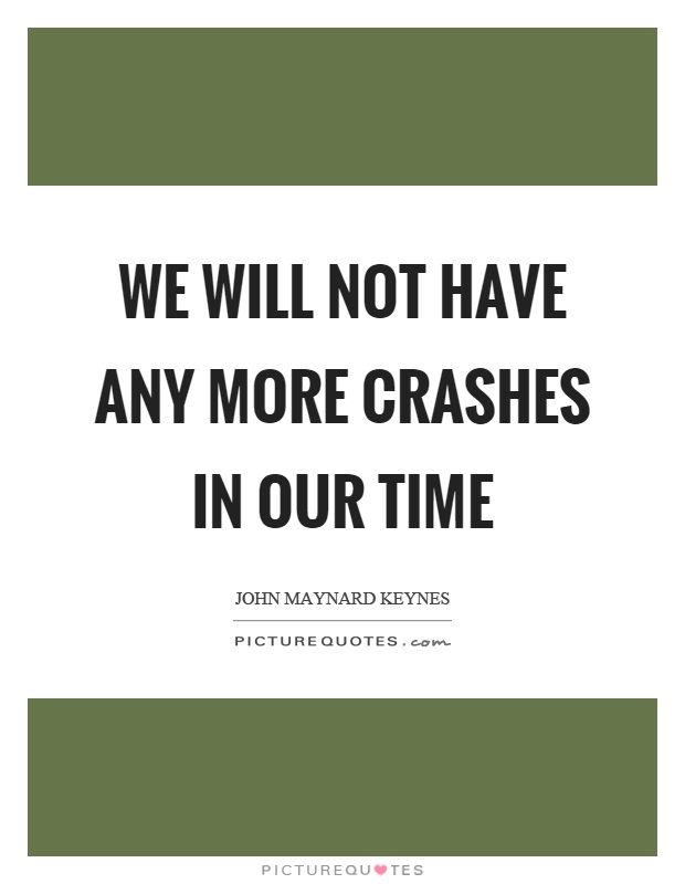 We will not have any more crashes in our time Picture Quote #1