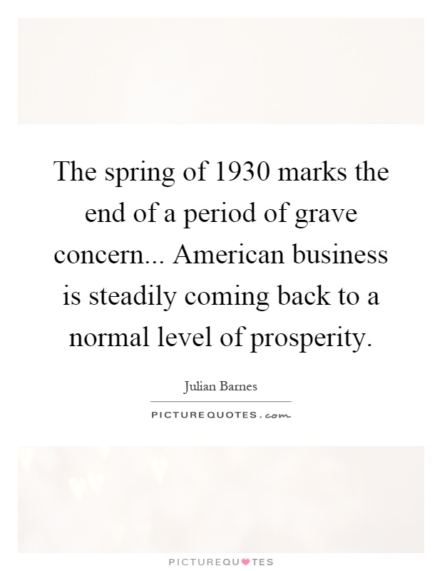 The spring of 1930 marks the end of a period of grave concern... American business is steadily coming back to a normal level of prosperity Picture Quote #1