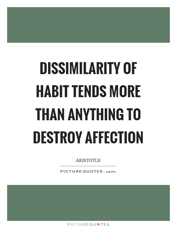 Dissimilarity of habit tends more than anything to destroy affection Picture Quote #1