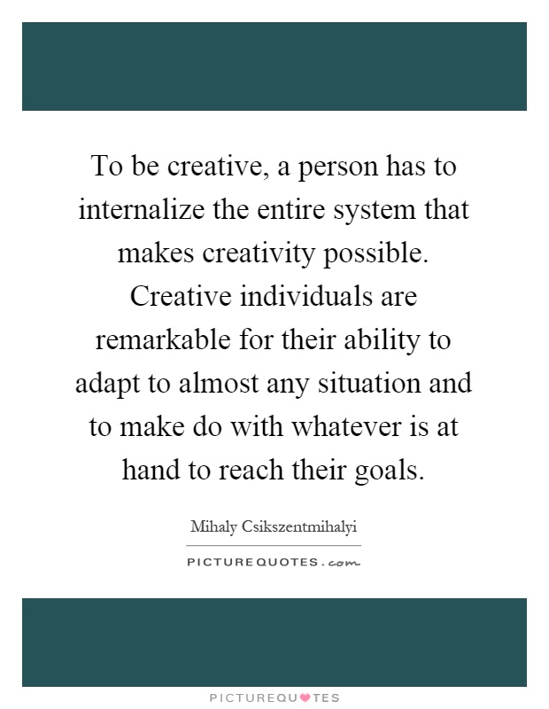 To be creative, a person has to internalize the entire system that makes creativity possible. Creative individuals are remarkable for their ability to adapt to almost any situation and to make do with whatever is at hand to reach their goals Picture Quote #1