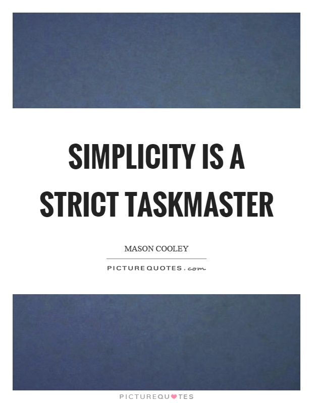 Simplicity is a strict taskmaster Picture Quote #1