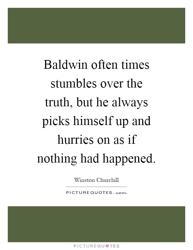 Baldwin often times stumbles over the truth, but he always picks himself up and hurries on as if nothing had happened Picture Quote #1