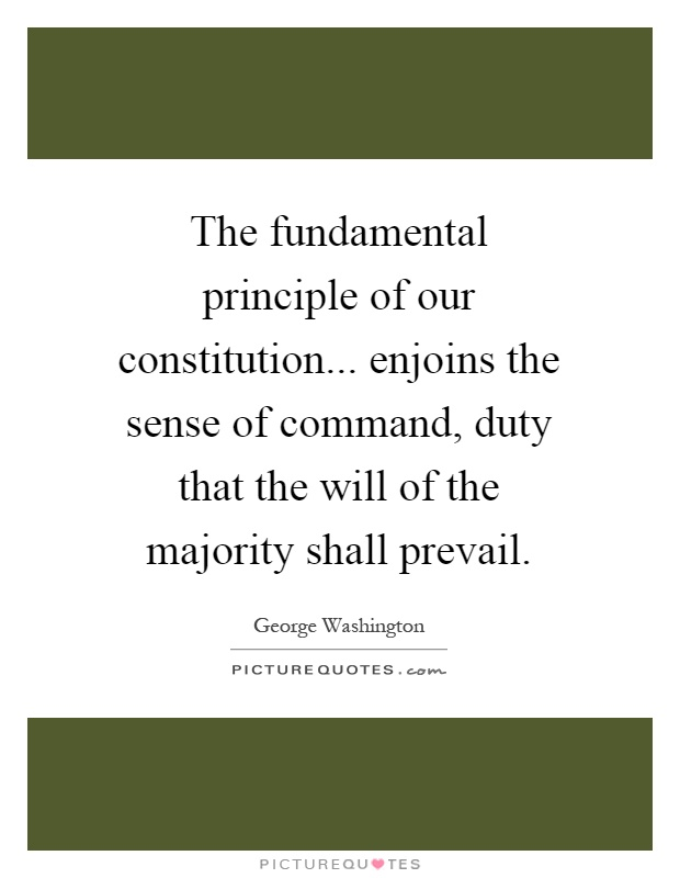 The fundamental principle of our constitution... enjoins the sense of command, duty that the will of the majority shall prevail Picture Quote #1