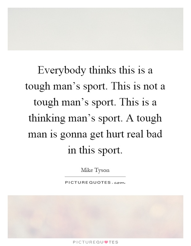Everybody thinks this is a tough man's sport. This is not a tough man's sport. This is a thinking man's sport. A tough man is gonna get hurt real bad in this sport Picture Quote #1