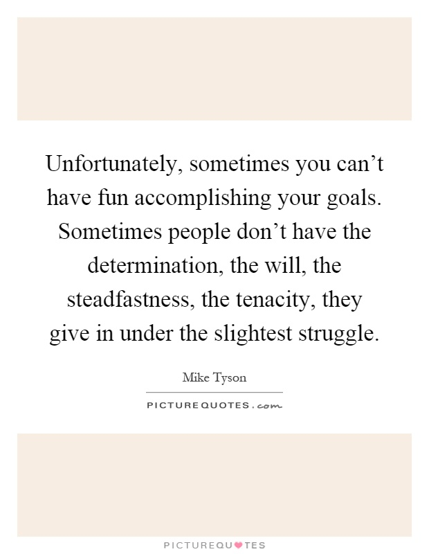 Unfortunately, sometimes you can't have fun accomplishing your goals. Sometimes people don't have the determination, the will, the steadfastness, the tenacity, they give in under the slightest struggle Picture Quote #1