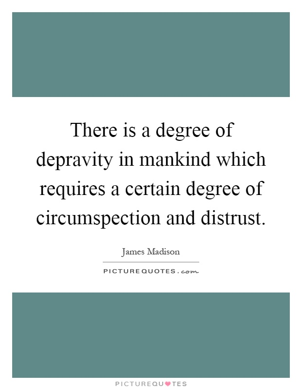 There is a degree of depravity in mankind which requires a certain degree of circumspection and distrust Picture Quote #1