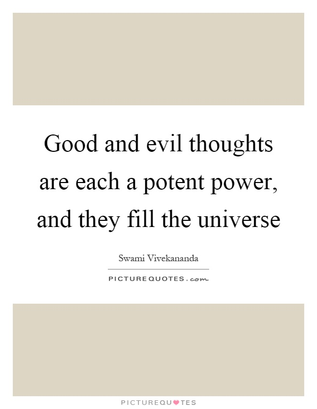Good and evil thoughts are each a potent power, and they fill the universe Picture Quote #1